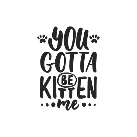 silueta de gato: You gotta be kitten me - hand drawn dancing lettering quote isolated on the white background. Fun brush ink inscription for photo overlays, greeting card or t-shirt print, poster design.