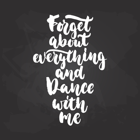 Forget about everything and dance with me - lettering dancing calligraphy quote drawn by ink in white color on the black chalkboard background. Fun hand drawn lettering inscription