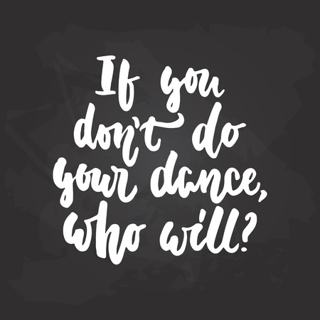 If you dont do your dance, who will - lettering dancing calligraphy quote drawn by ink in white color on the black chalkboard background. Fun hand drawn lettering inscription