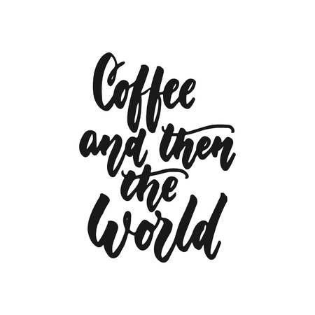 Coffee and then the world - hand drawn lettering phrase isolated on the white background. Fun brush ink inscription for photo overlays, greeting card or print, poster design
