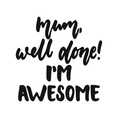 Mum, well done, Im awesome - hand drawn lettering phrase isolated on the white background. Fun brush ink vector illustration for banners, greeting card, poster design.