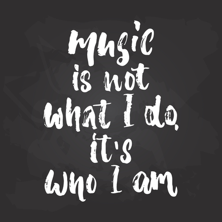 Music is not what I do, its who I am - hand drawn lettering phrase isolated on the black chalkboard background. Illustration