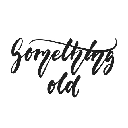 Something old - hand drawn wedding romantic lettering phrase isolated on the white background. Fun brush ink vector calligraphy quote for invitations, greeting cards design, photo overlays