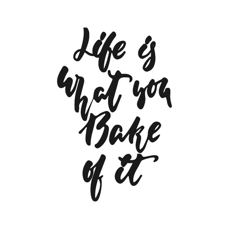 Life is what you Bake of it - hand drawn positive lettering phrase about kitchen isolated on the white background. Fun brush ink vector quote for cooking banners, greeting card, poster design