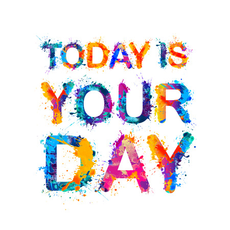 TODAY IS YOUR DAY. Motivation inscription of splash paint letters