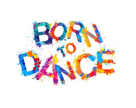 Born to dance. Vector splash paint inscription