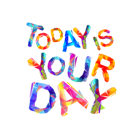 TODAY IS YOUR DAY. Motivation inscription of triangular letters