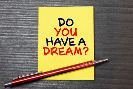 Conceptual hand writing showing Do You Have A Dream Question. Business photo text asking someone about life goals Achievements.