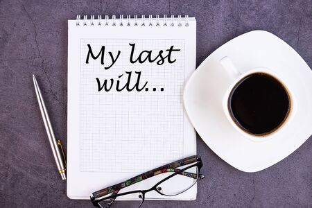 My Last Will text on notebook with a pen, a cup of coffee and glasses