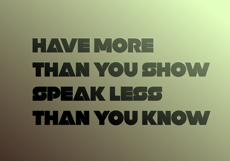 Have More Than You Show, Speak Less Than You Know motivation quote