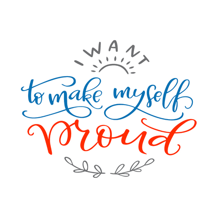Motivation typography I Want to Make Myself Proud. Hand drawn quote isolated on white background. Unique design element for poster, greeting cards and print for T-shirt
