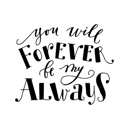 You will forever be my always. Motivational calligraphy poster. Quote for greeting cards holiday invitations.