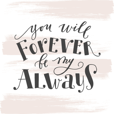 You will forever be my always. Motivational calligraphy poster. Quote for greeting cards holiday invitations