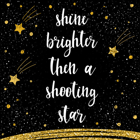 Handwritten lettering isolated on black. Doodle handmade shine brighter then a shooting star quote for design t-shirt, card, invitation, poster, brochures, notebook, scrapbook, album etc. Gold texture