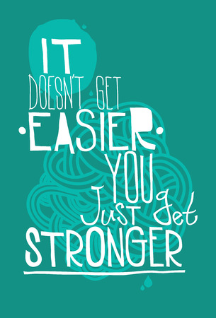 stronger: The phrase it doesnt get easier you just get stronger