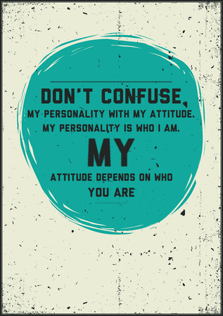 depends: Don?t confuse my personality with my attitude. My personality is who I am. My attitude depends on who you are