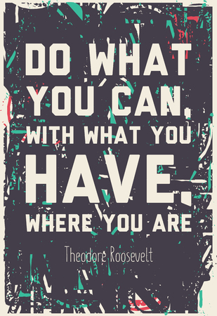 theodore roosevelt: Do what you can, with what you have where you are  Theodore Roosevelt