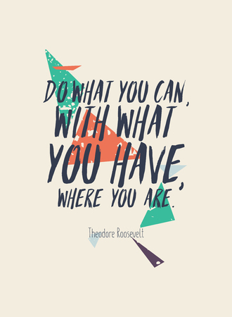 Do what you can, with what you have where you are  Theodore Roosevelt