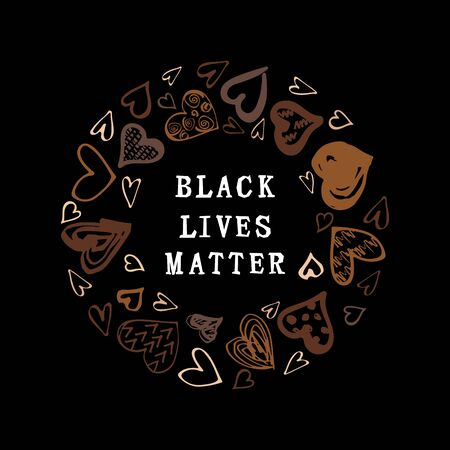Black lives matter text. Hand drawn style hearts on black background. Equality concept. Stop racism concept. Place for text. Vector illustration.