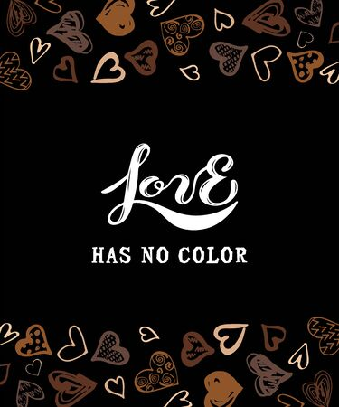 Love has no color lettering. Hand drawn style hearts on black background. Equality concept. Stop racism concept. Black lives matter. Place for text. Vector illustration.