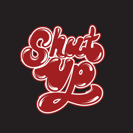 Shut up. Vector hand drawn lettering . Template for card, poster. banner, print for t-shirt, pin, badge, patch.