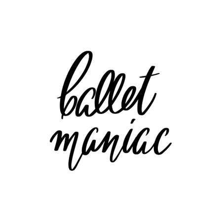 Ballet maniac. Vector hand drawn lettering isolated. Template for card, poster, banner, print for t-shirt, pin, badge, patch.