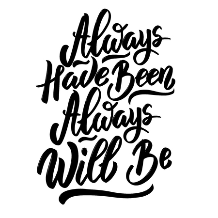 always have been always will be. Hand drawn lettering phrase isolated on white background.