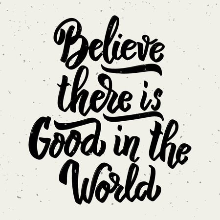 Believe there is good in the world. Hand drawn lettering phrase isolated on white background. Design element for poster, greeting card. Vector illustration