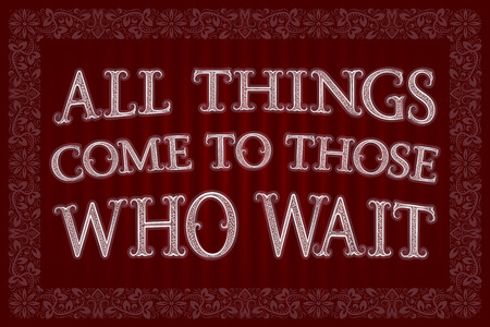 All Things Come To Those Who Wait. English saying.