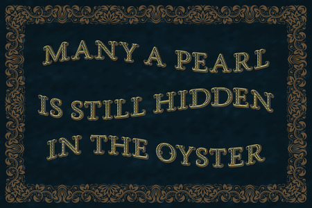 Many a pearl is still hidden in the oyster. English saying.