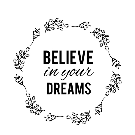 Believe in your dreams text Flower wreath, Hand drawn laurel. Greeting card Design for invitations, quotes, blogs, posters Vector illustartion