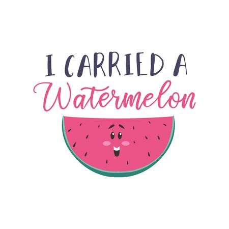 I carried a watermelon funny card with lettering vector illustration. Cute template with smiling cartoon water-melon character with seeds flat style design. Isolated on white