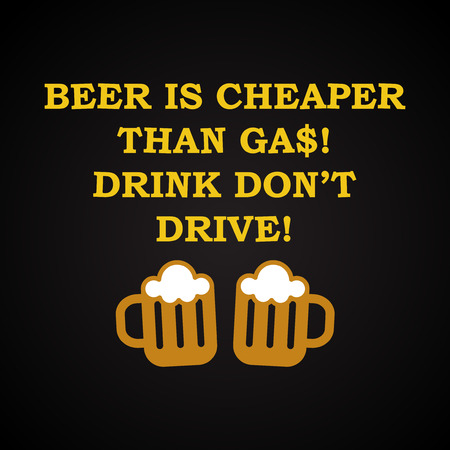 drunkard: Beer is Cheaper than gas - funny inscription template