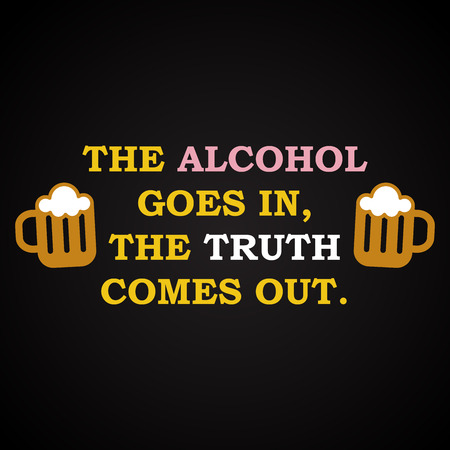 truth: The alcohol and the truth - funny inscription template