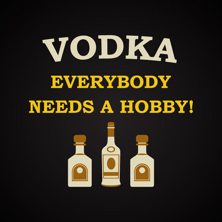 everybody: Vodka, everybody needs a hobby - funny inscription template