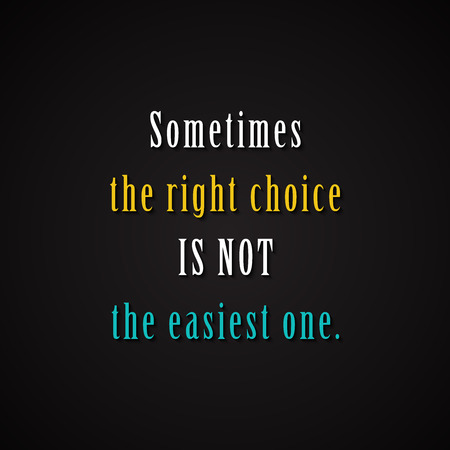right choice: Sometimes the right choice is not the easiest one. - Motivational inscription template