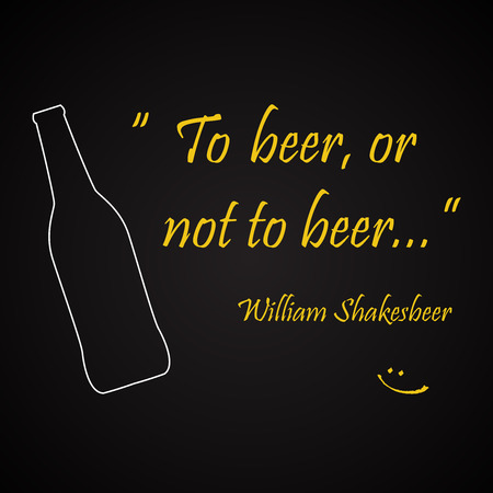 Beer quotes. To beer, or not to beer, by William Shakesbeer.