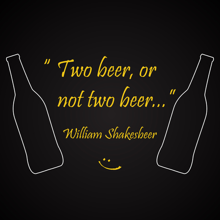 Beer quotes. Two beer, or not two beer, by William Shakesbeer.