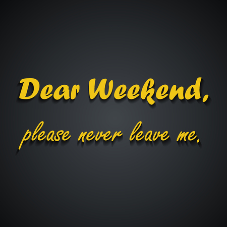 Dear weekend please never leave me - Weekend quotes, funny inscription template design