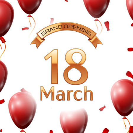 Golden ribbon with inscription grand opening the eighteenth of March on white background red air balloons with confetti. Vector Illustration