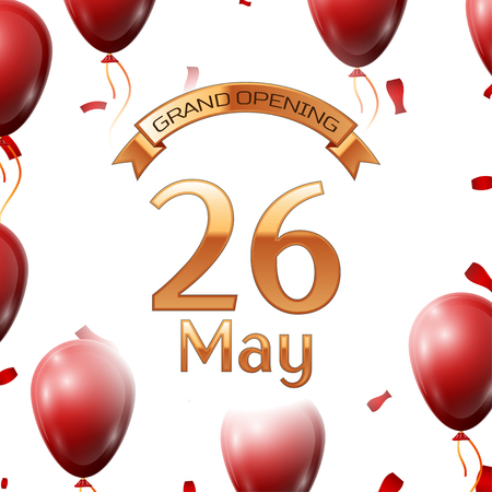 twenty six: Golden ribbon with inscription grand opening the twenty sixth of May on white background red air balloons with confetti. Vector Illustration