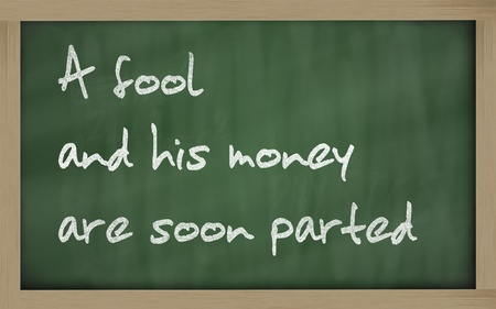 wriiting: Blackboard writings  A fool and his money are soon (easily) parted