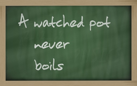 boils: Blackboard writings  A watched pot never boils