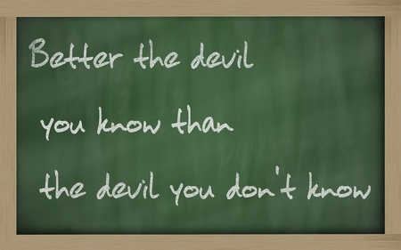 wriiting: Blackboard writings  Better the devil you know than the devil you  dont know