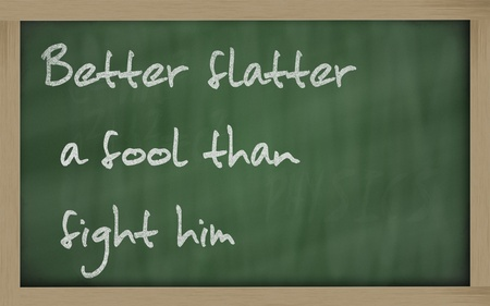 wriiting: Blackboard writings Better flatter a fool than fight him