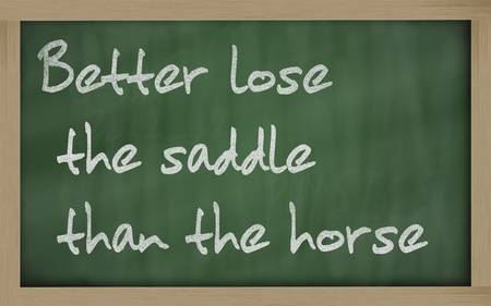 wriiting: Blackboard writings Better lose the saddle than the horse
