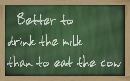 wriiting: Blackboard writings Better to drink the milk than to eat the cow