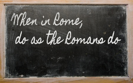 when: handwriting blackboard writings - When in Rome, do as the Romans do