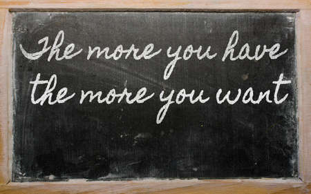 want: handwriting blackboard writings - The more you have, the more you want