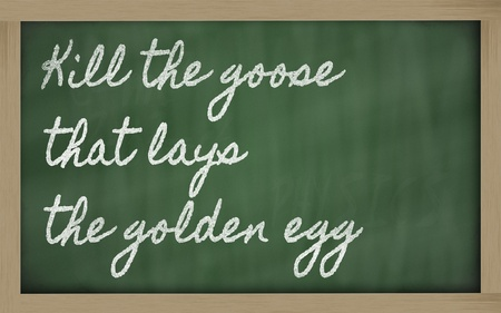 handwriting blackboard writings - Kill the goose that lays the golden egg